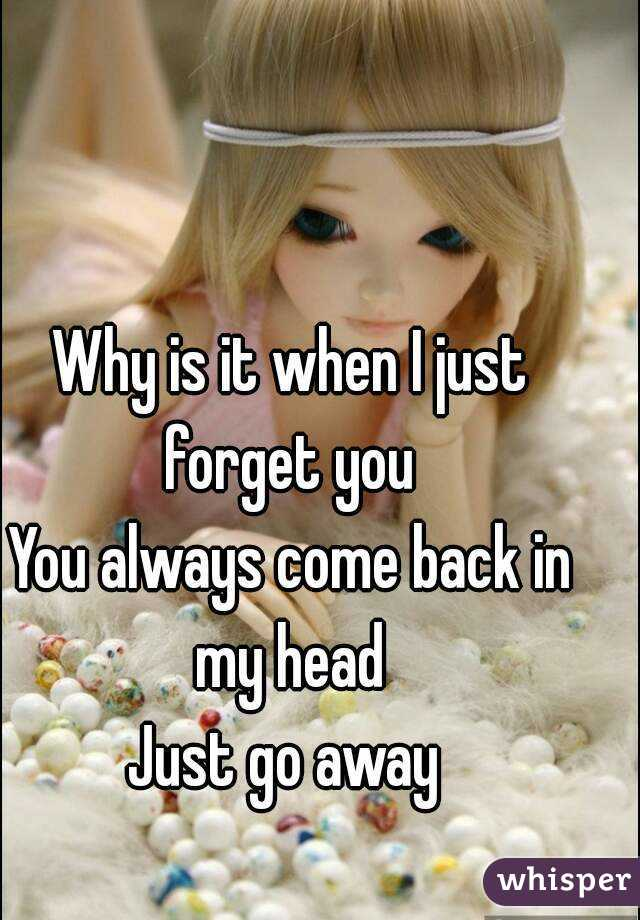 Why is it when I just forget you  You always come back in my head  Just go away