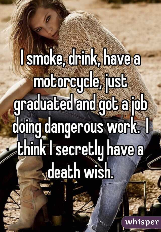 I smoke, drink, have a motorcycle, just graduated and got a job doing dangerous work.  I think I secretly have a death wish.