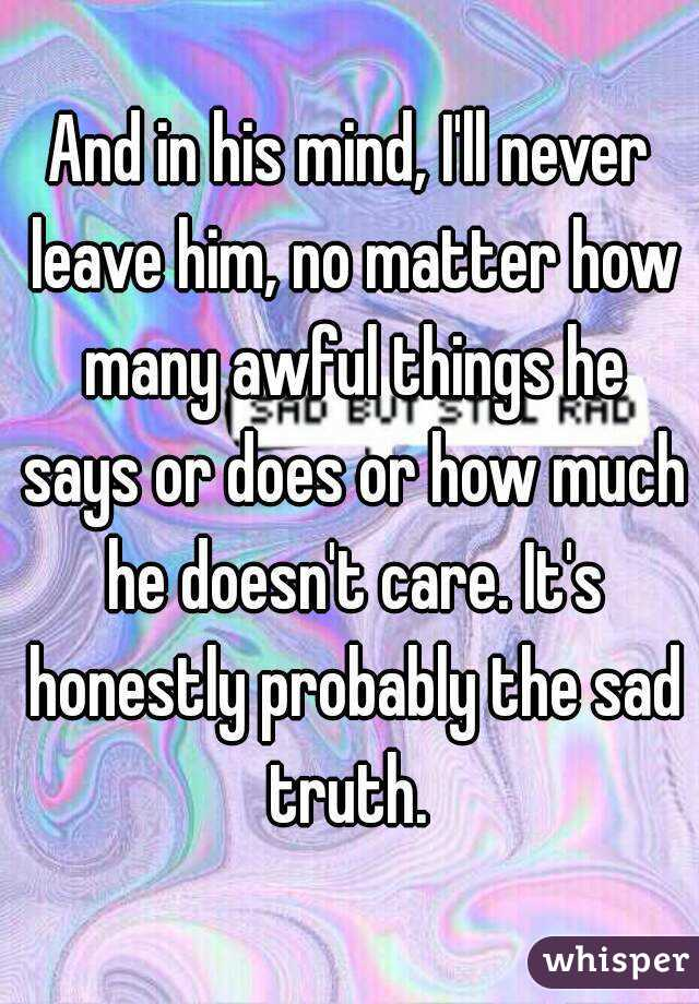 And in his mind, I'll never leave him, no matter how many awful things he says or does or how much he doesn't care. It's honestly probably the sad truth.