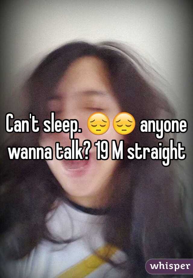 Can't sleep. 😔😔 anyone wanna talk? 19 M straight