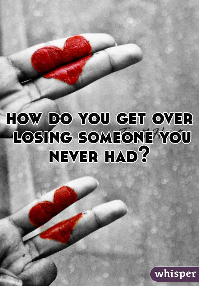 how do you get over losing someone you never had?