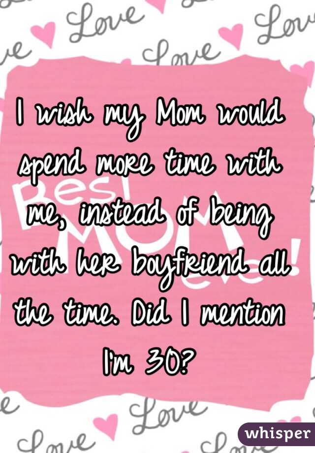 I wish my Mom would spend more time with me, instead of being with her boyfriend all the time. Did I mention I'm 30?