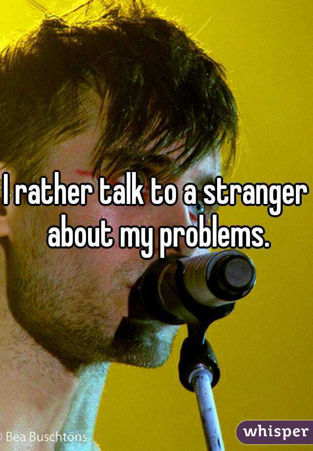 I rather talk to a stranger about my problems.