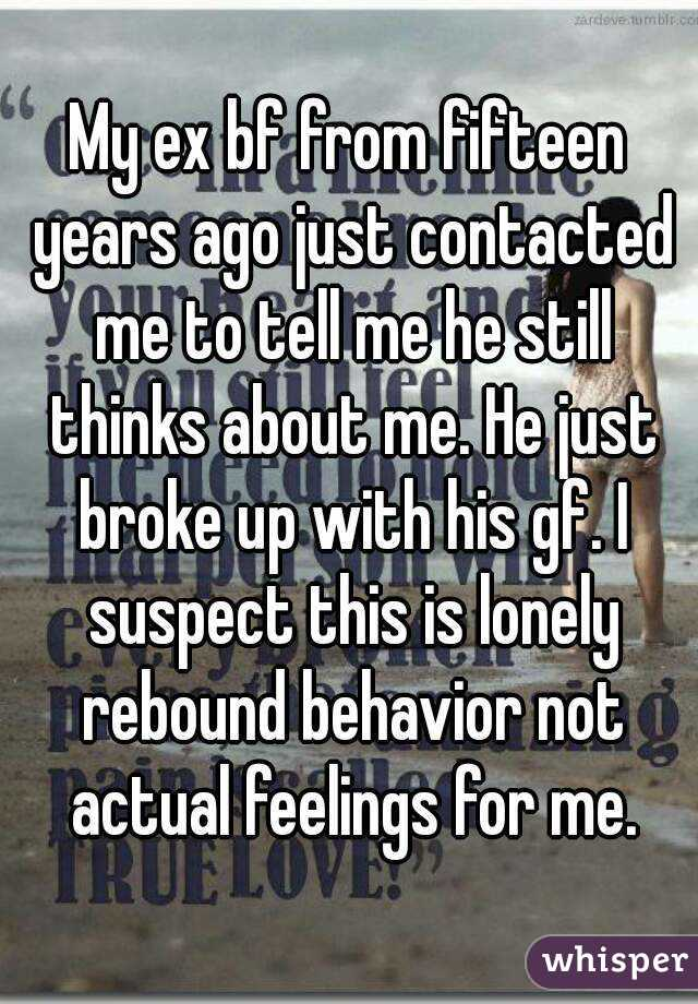 My ex bf from fifteen years ago just contacted me to tell me he still thinks about me. He just broke up with his gf. I suspect this is lonely rebound behavior not actual feelings for me.