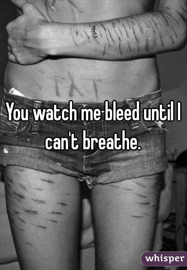 You watch me bleed until I can't breathe.