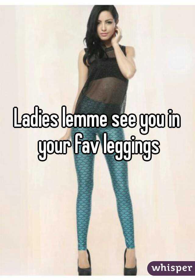 Ladies lemme see you in your fav leggings