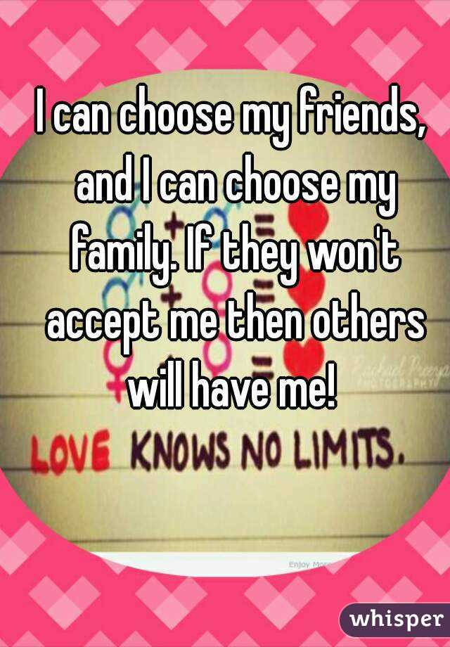 I can choose my friends, and I can choose my family. If they won't accept me then others will have me!