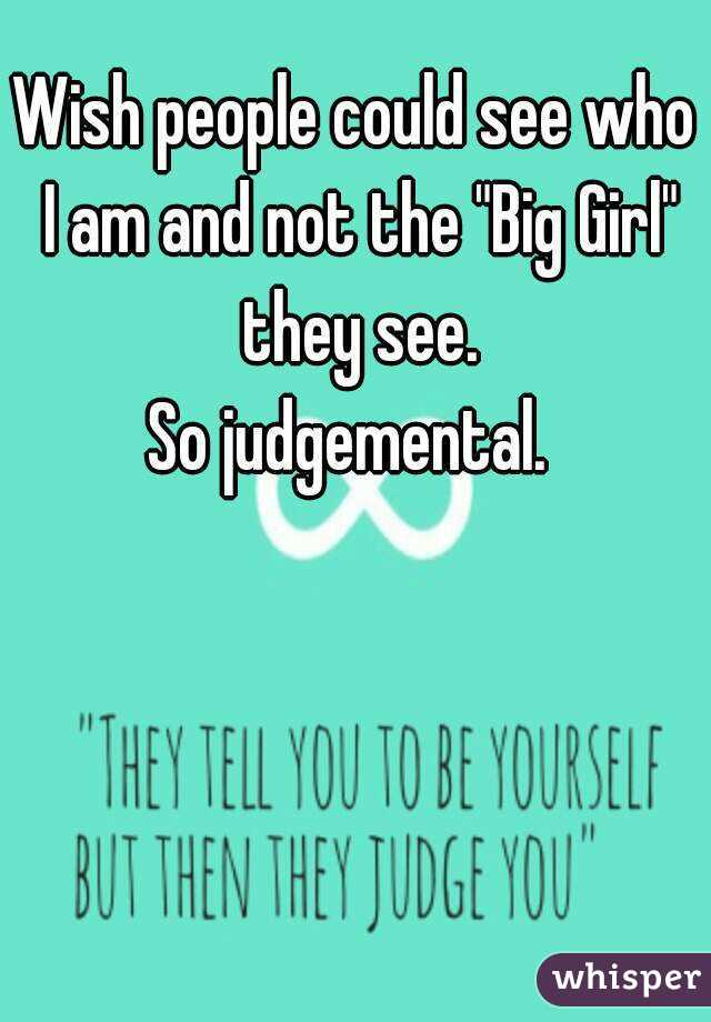 """Wish people could see who I am and not the """"Big Girl"""" they see. So judgemental."""