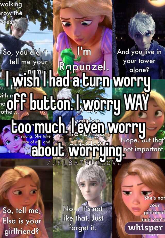 I wish I had a turn worry off button. I worry WAY too much. I even worry about worrying.
