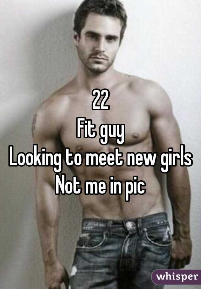 22 Fit guy Looking to meet new girls Not me in pic
