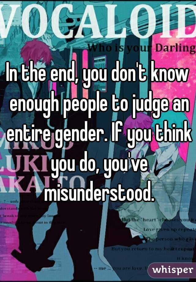 In the end, you don't know enough people to judge an entire gender. If you think you do, you've misunderstood.
