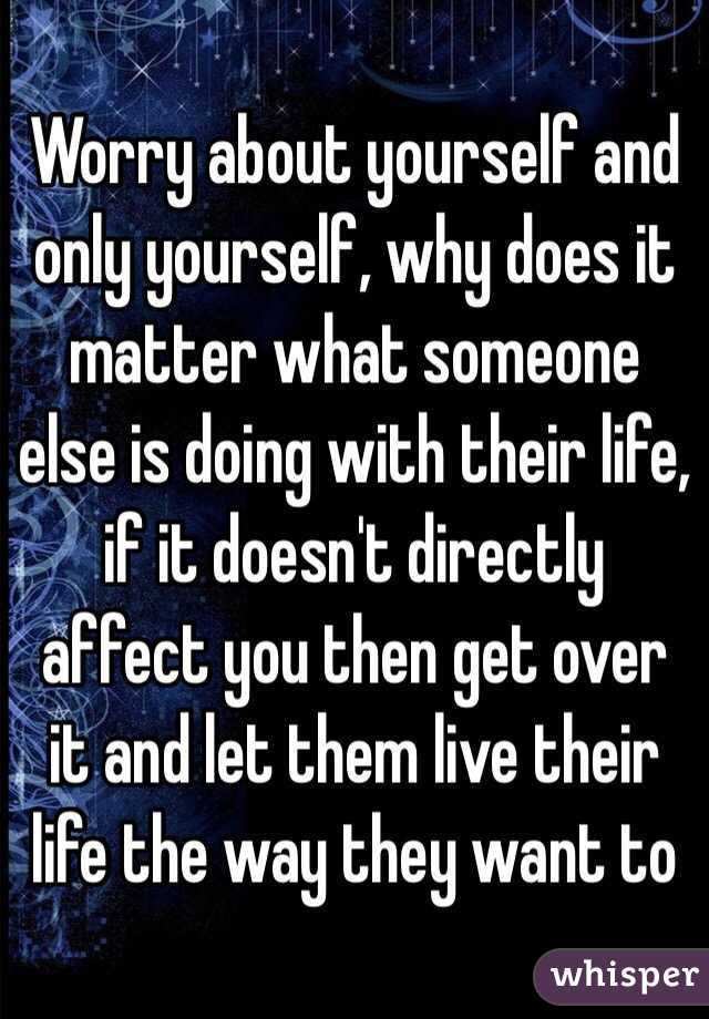 Worry about yourself and only yourself, why does it matter what someone else is doing with their life, if it doesn't directly affect you then get over it and let them live their life the way they want to