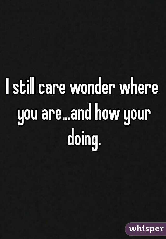 I still care wonder where you are...and how your doing.