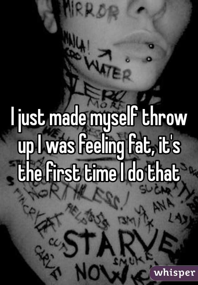 I just made myself throw up I was feeling fat, it's the first time I do that