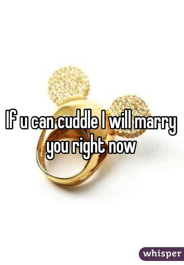 If u can cuddle I will marry you right now