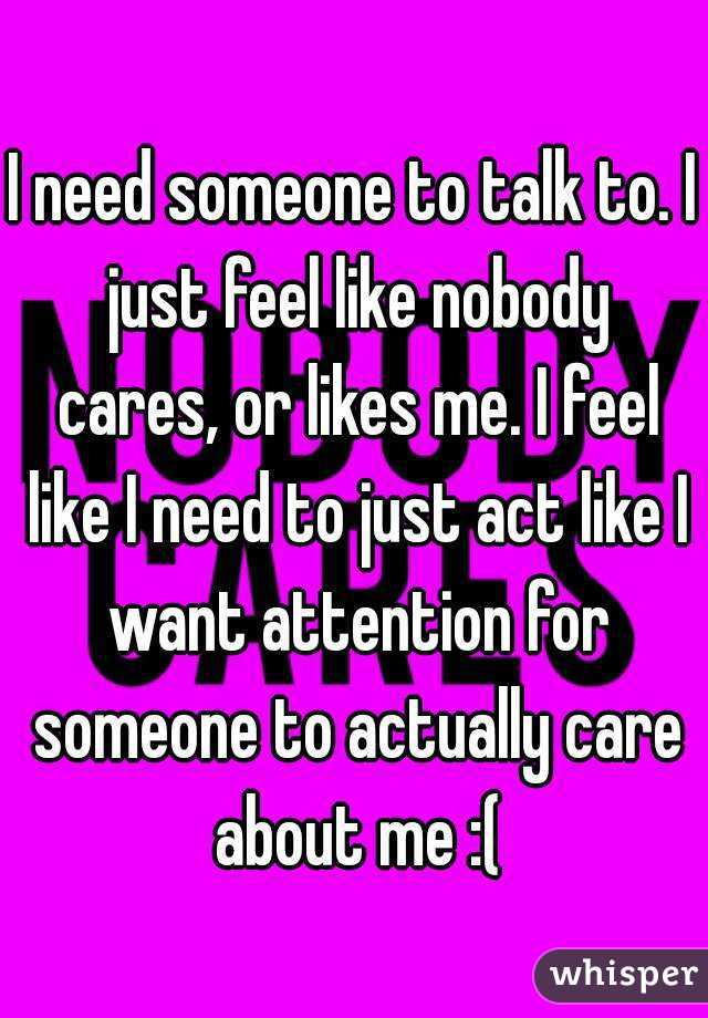 I need someone to talk to. I just feel like nobody cares, or likes me. I feel like I need to just act like I want attention for someone to actually care about me :(