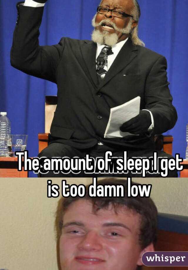 The amount of sleep I get is too damn low