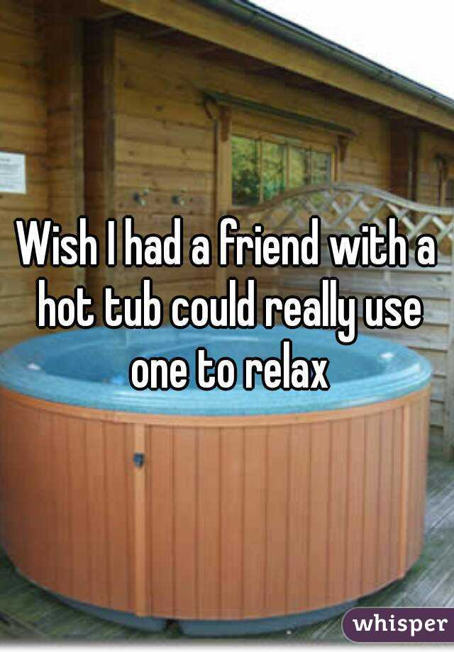 Wish I had a friend with a hot tub could really use one to relax