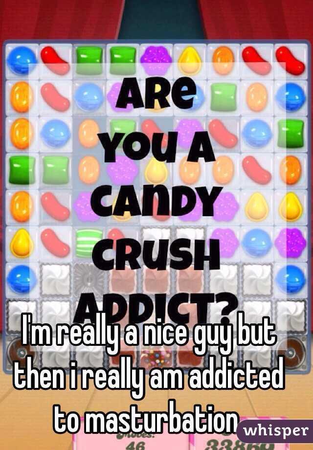 I'm really a nice guy but then i really am addicted to masturbation.