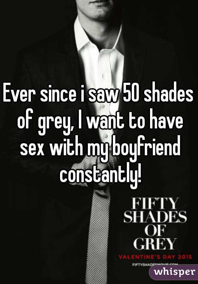 Ever since i saw 50 shades of grey, I want to have sex with my boyfriend constantly!