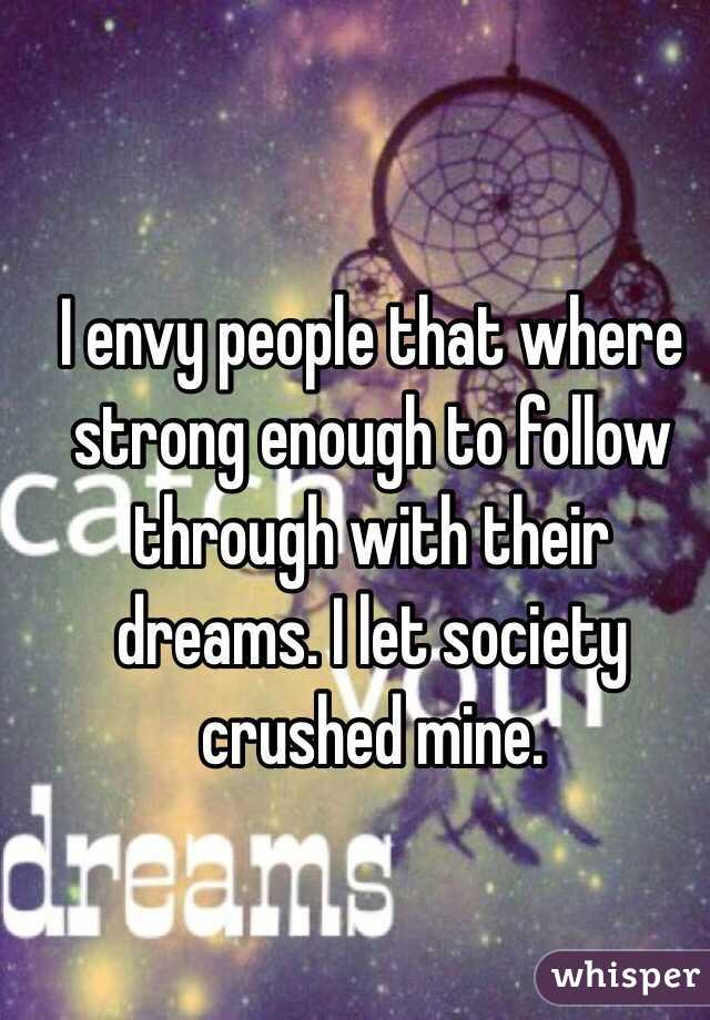 I envy people that where strong enough to follow through with their dreams. I let society crushed mine.