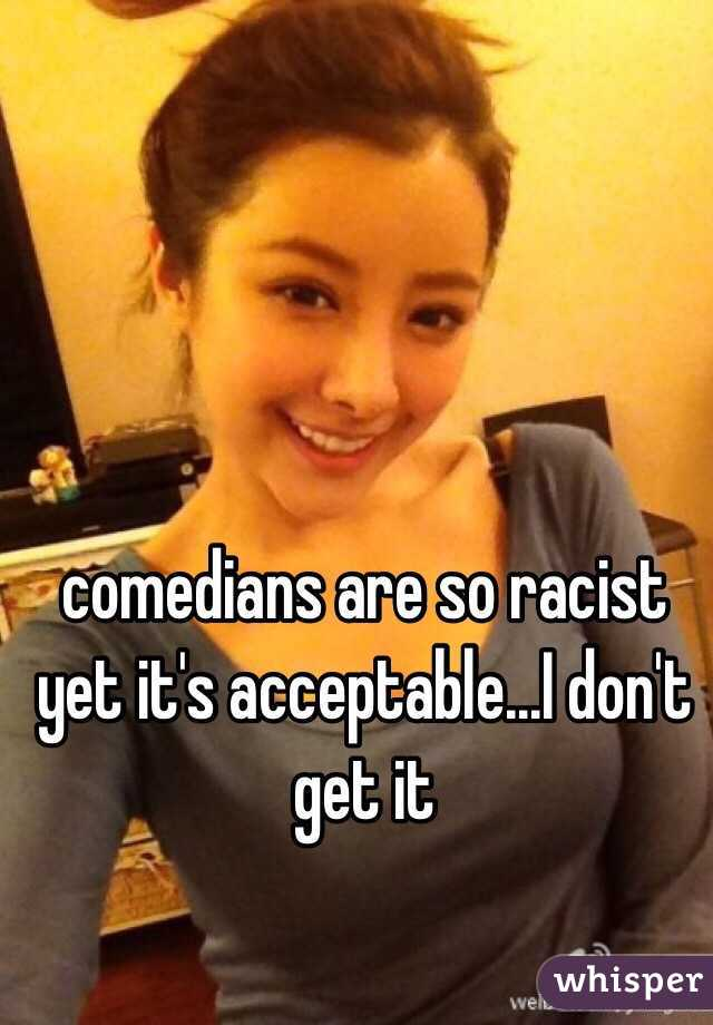 comedians are so racist yet it's acceptable...I don't get it