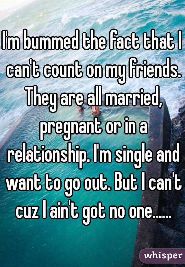 I'm bummed the fact that I can't count on my friends. They are all married, pregnant or in a relationship. I'm single and want to go out. But I can't cuz I ain't got no one......