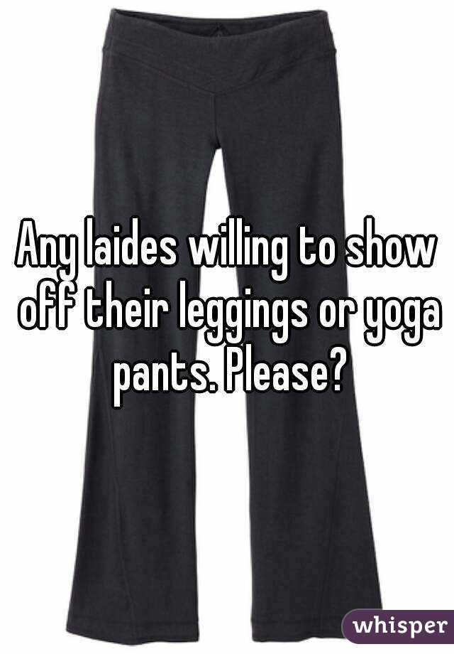 Any laides willing to show off their leggings or yoga pants. Please?