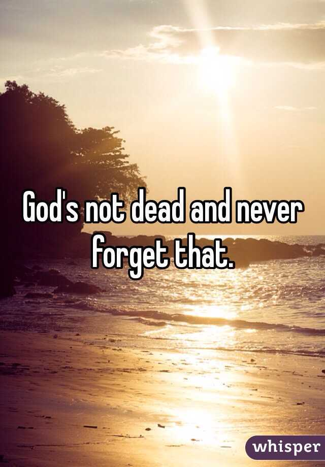 God's not dead and never forget that.
