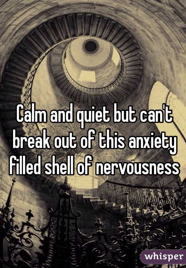 Calm and quiet but can't break out of this anxiety filled shell of nervousness