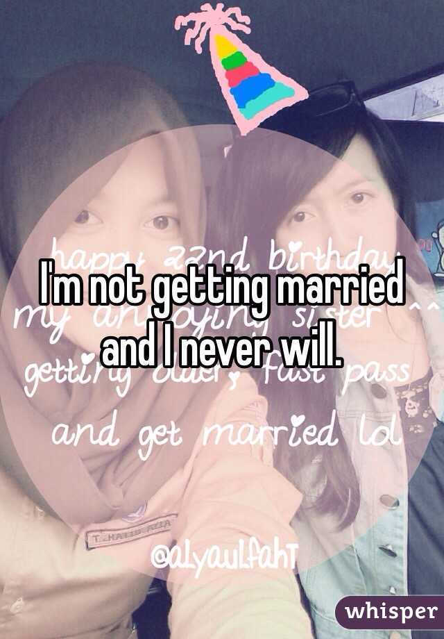 I'm not getting married and I never will.