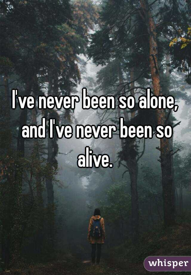 I've never been so alone, and I've never been so alive.