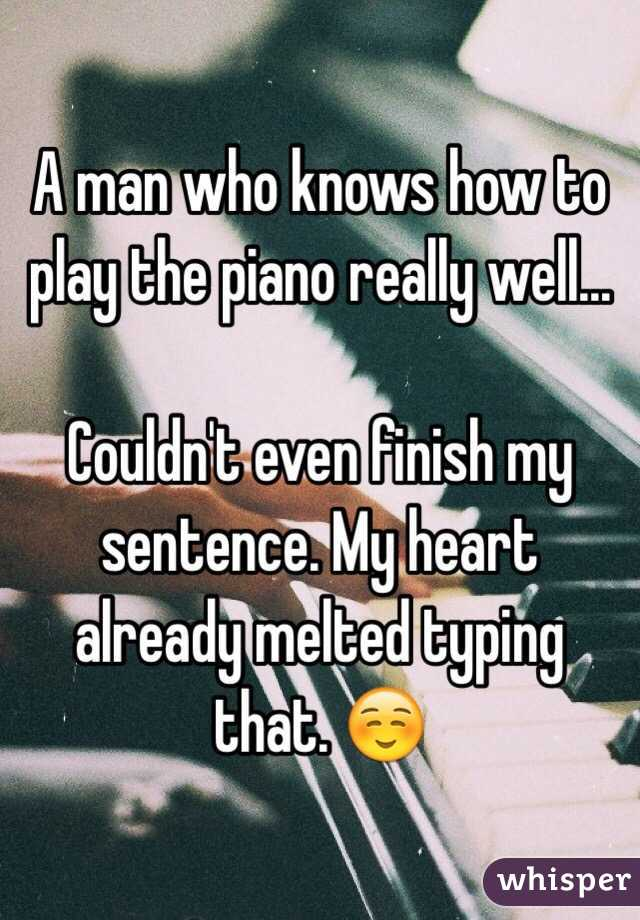A man who knows how to play the piano really well...  Couldn't even finish my sentence. My heart already melted typing that. ☺️