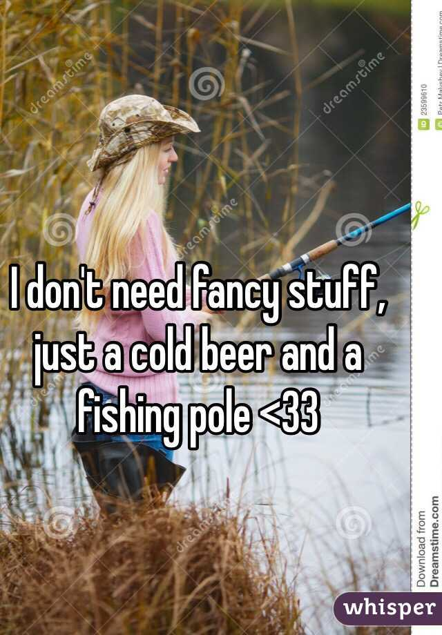 I don't need fancy stuff, just a cold beer and a fishing pole <33