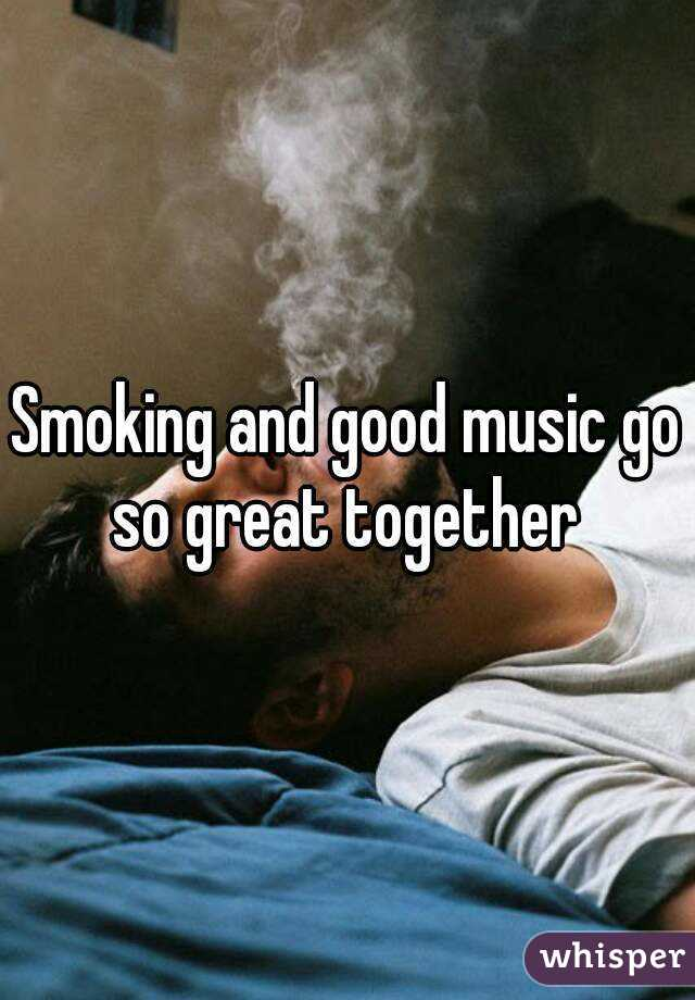 Smoking and good music go so great together