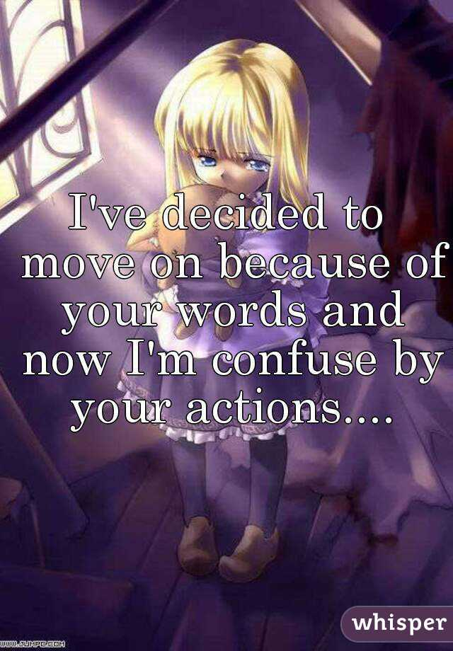 I've decided to move on because of your words and now I'm confuse by your actions....