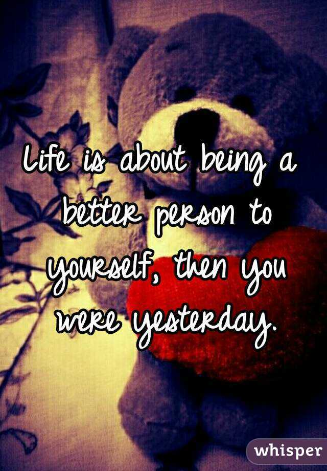 Life is about being a better person to yourself, then you were yesterday.