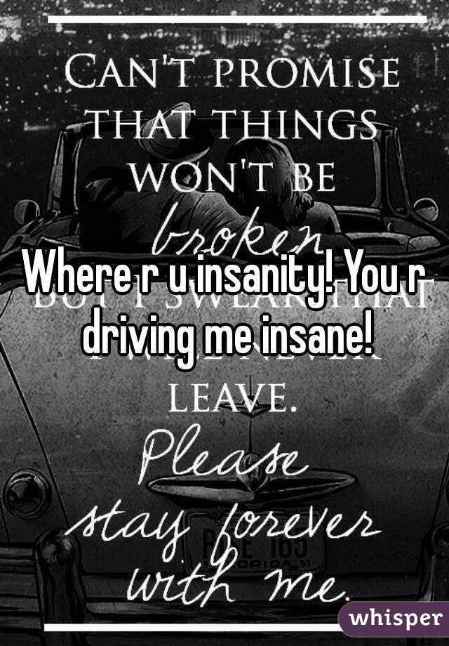 Where r u insanity! You r driving me insane!