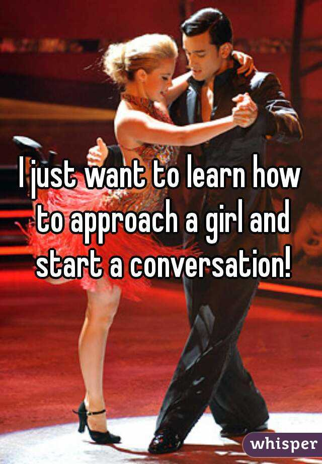 I just want to learn how to approach a girl and start a conversation!
