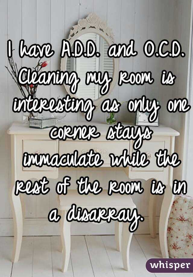 I have A.D.D. and O.C.D. Cleaning my room is interesting as only one corner stays immaculate while the rest of the room is in a disarray.