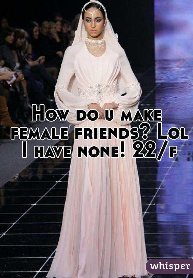How do u make female friends? Lol I have none! 22/f