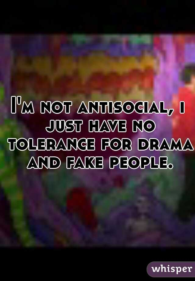 I'm not antisocial, i just have no tolerance for drama and fake people.