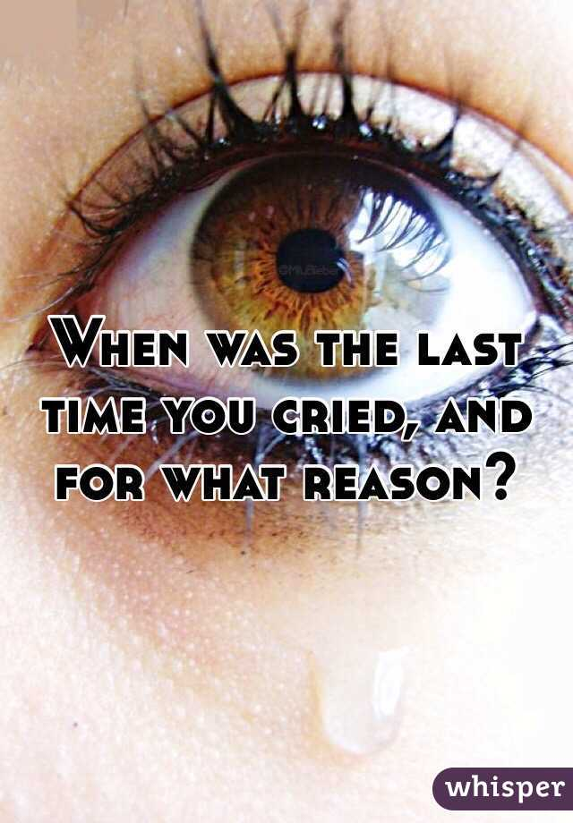 When was the last time you cried, and for what reason?