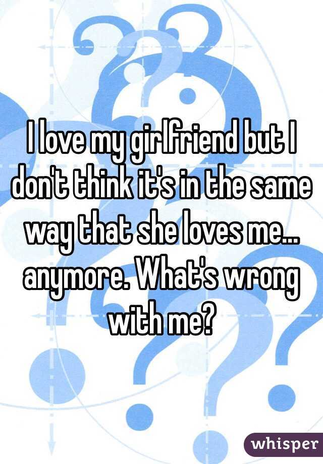 I love my girlfriend but I don't think it's in the same way that she loves me… anymore. What's wrong with me?