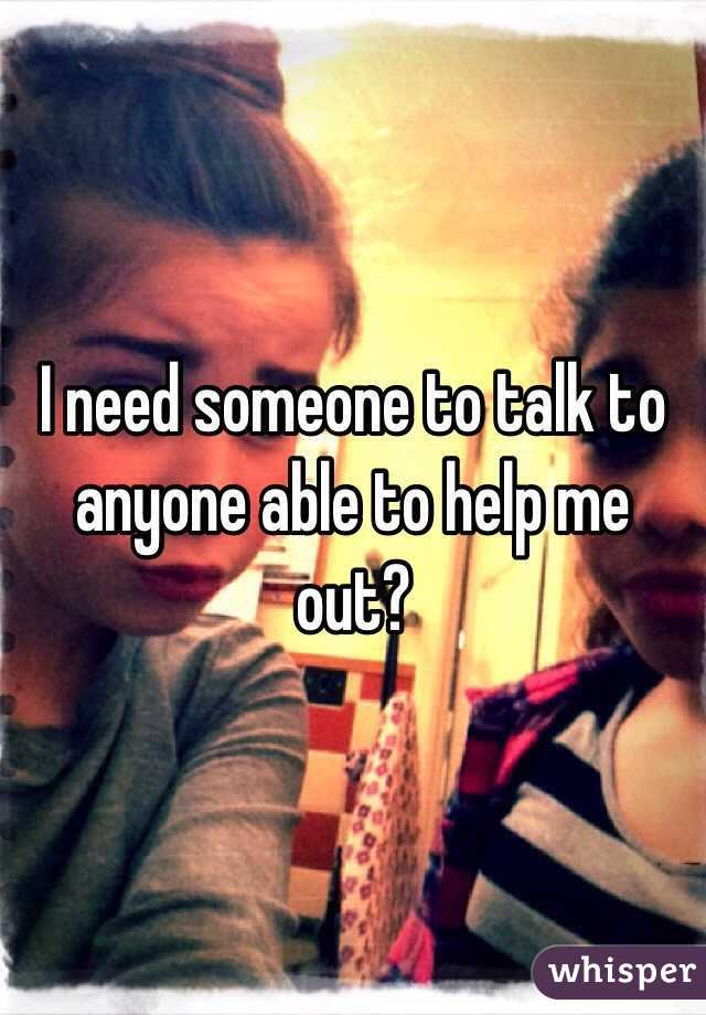 I need someone to talk to anyone able to help me out?
