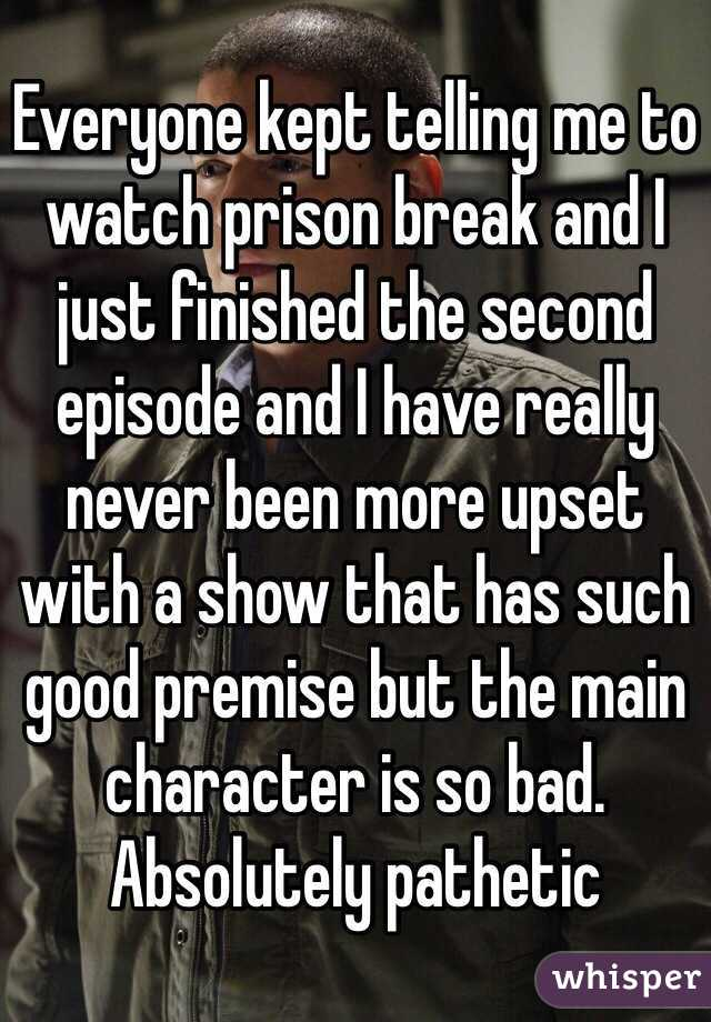 Everyone kept telling me to watch prison break and I just finished the second episode and I have really never been more upset with a show that has such good premise but the main character is so bad. Absolutely pathetic