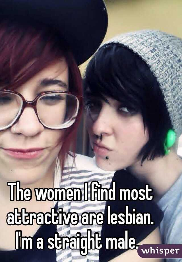 The women I find most attractive are lesbian. I'm a straight male...