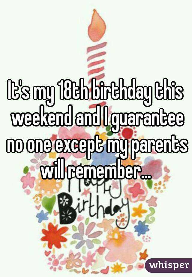 It's my 18th birthday this weekend and I guarantee no one except my parents will remember...