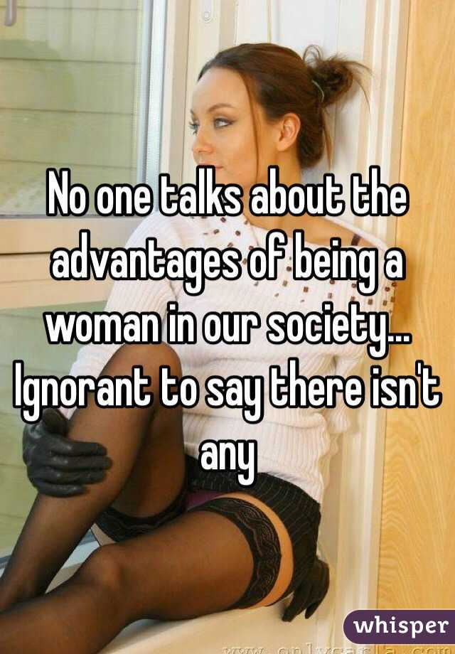 No one talks about the advantages of being a woman in our society... Ignorant to say there isn't any