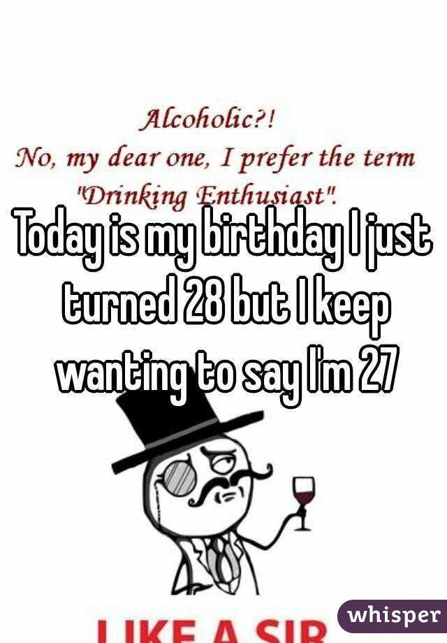 Today is my birthday I just turned 28 but I keep wanting to say I'm 27
